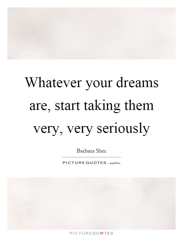 Whatever your dreams are, start taking them very, very seriously Picture Quote #1