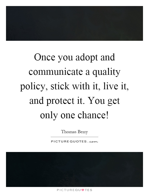 Once you adopt and communicate a quality policy, stick with it, live it, and protect it. You get only one chance! Picture Quote #1