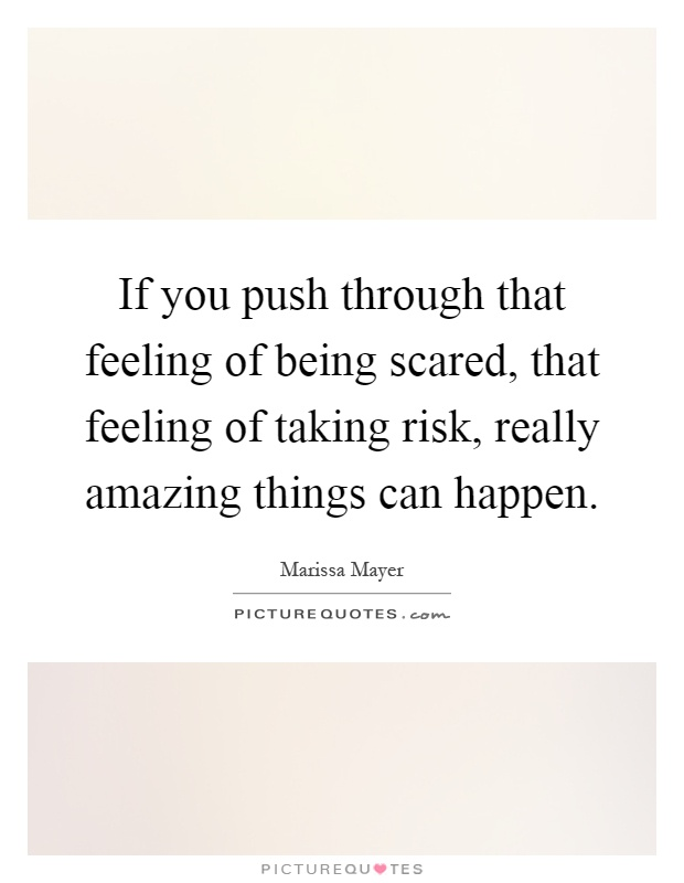 If you push through that feeling of being scared, that feeling of taking risk, really amazing things can happen Picture Quote #1