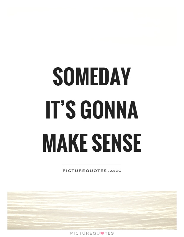 Someday it's gonna make sense Picture Quote #1