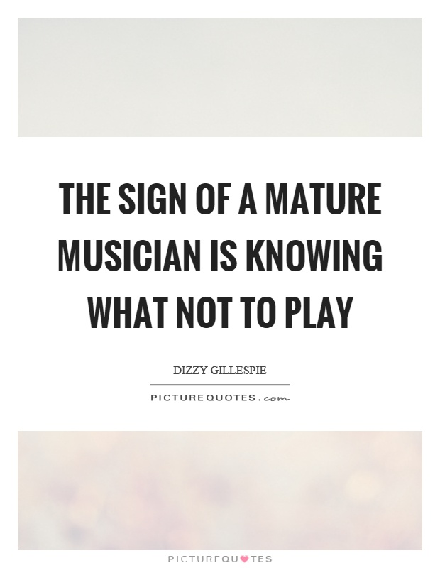 The sign of a mature musician is knowing what not to play Picture Quote #1