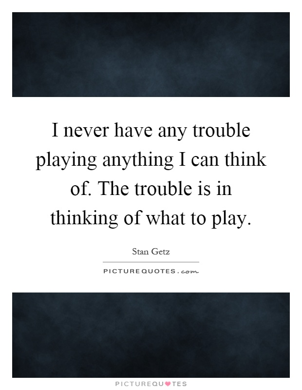 I never have any trouble playing anything I can think of. The trouble is in thinking of what to play Picture Quote #1