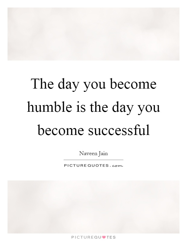 The day you become humble is the day you become successful Picture Quote #1
