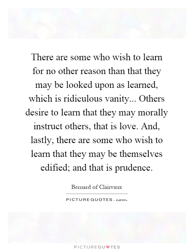 There are some who wish to learn for no other reason than that they may be looked upon as learned, which is ridiculous vanity... Others desire to learn that they may morally instruct others, that is love. And, lastly, there are some who wish to learn that they may be themselves edified; and that is prudence Picture Quote #1
