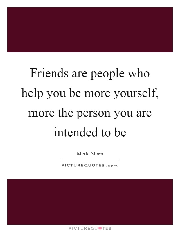 Friends are people who help you be more yourself, more the person you are intended to be Picture Quote #1