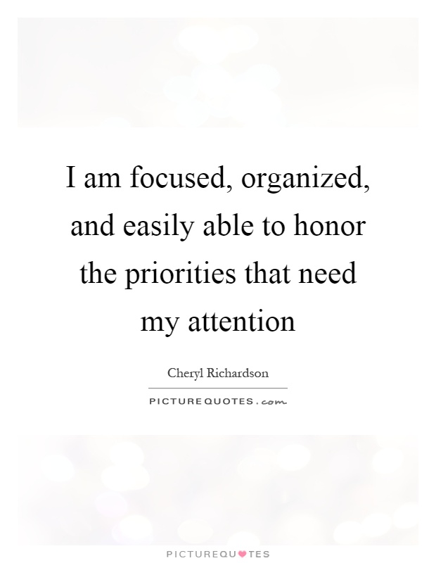 I am focused, organized, and easily able to honor the priorities that need my attention Picture Quote #1