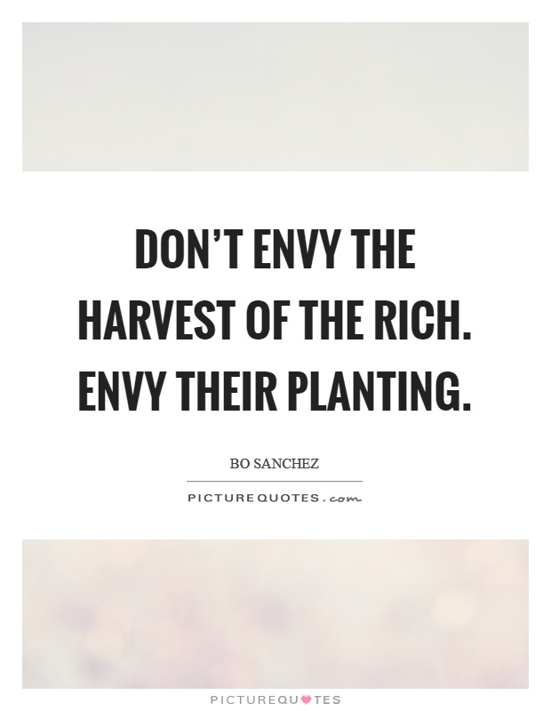 Don't envy the harvest of the rich. Envy their planting Picture Quote #1