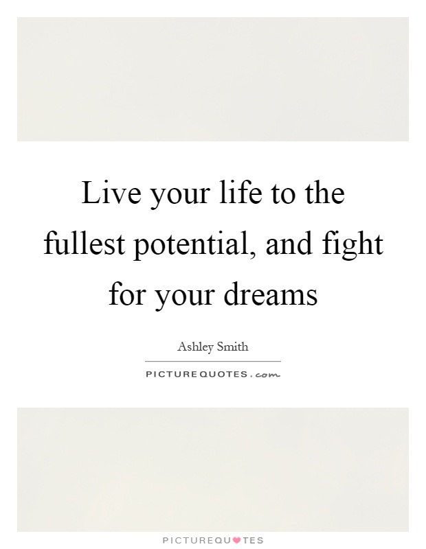 Live your life to the fullest potential, and fight for your dreams Picture Quote #1