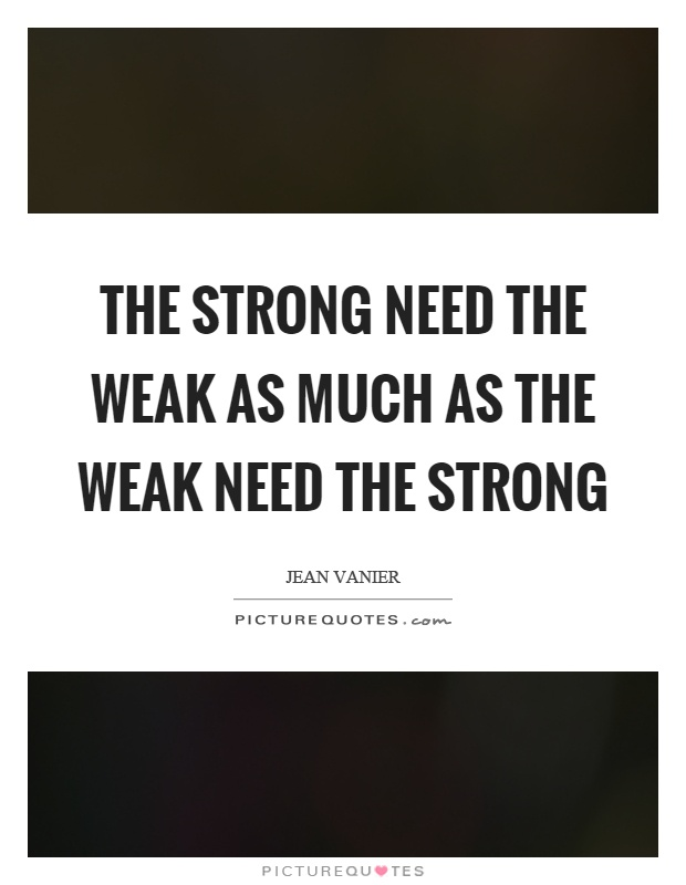 The strong need the weak as much as the weak need the strong Picture Quote #1