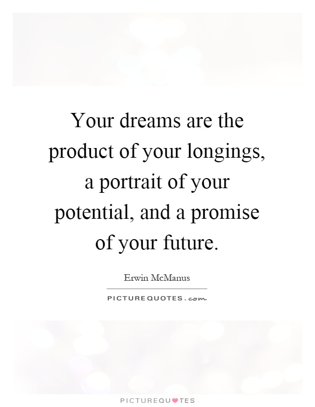 Your dreams are the product of your longings, a portrait of your potential, and a promise of your future Picture Quote #1