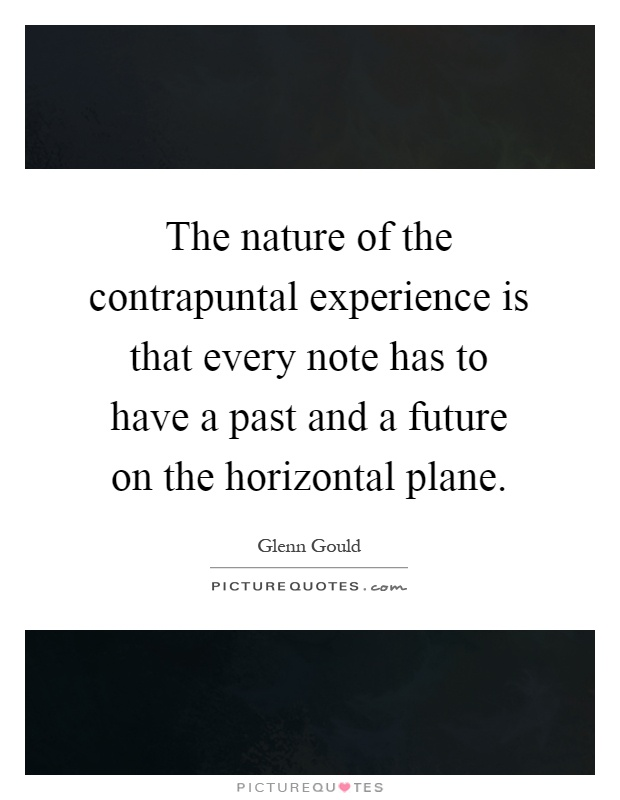 The nature of the contrapuntal experience is that every note has to have a past and a future on the horizontal plane Picture Quote #1