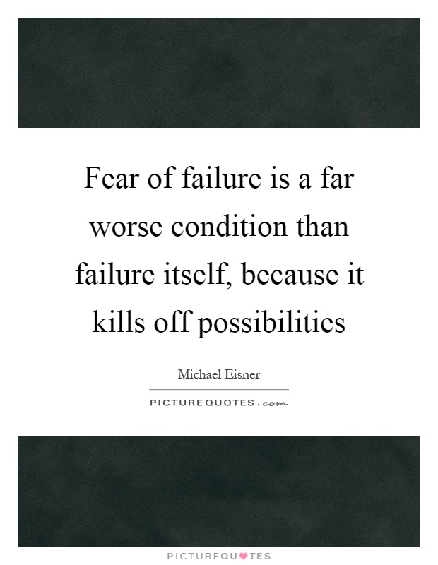 Fear of failure is a far worse condition than failure ...