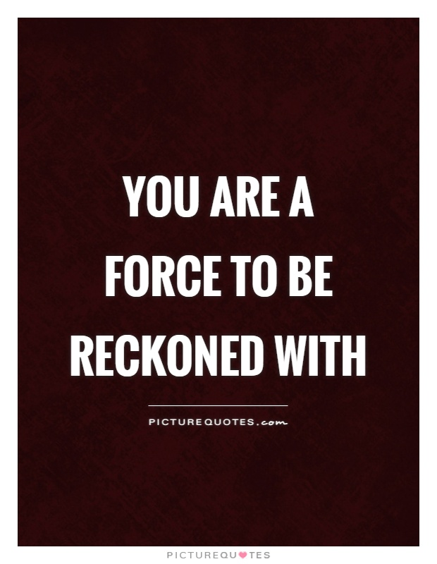 You are a force to be reckoned with Picture Quote #1