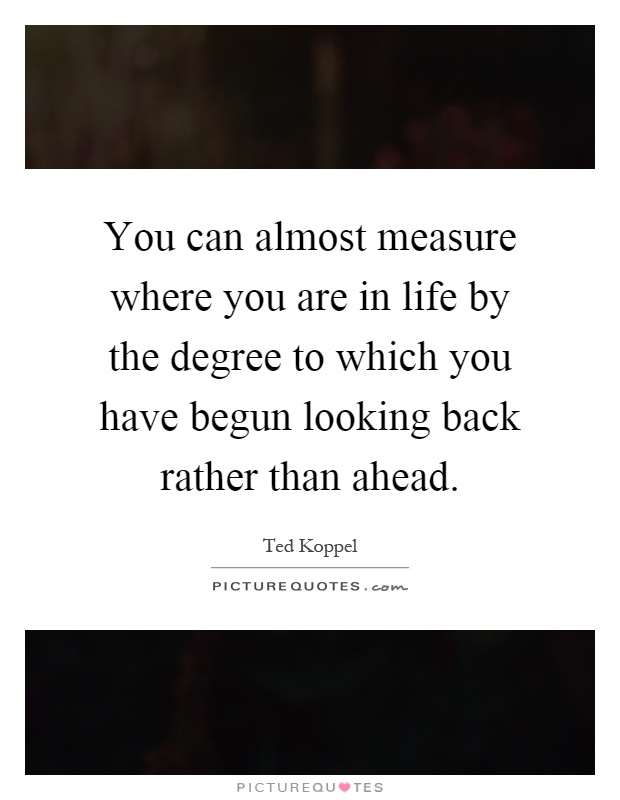You can almost measure where you are in life by the degree to which you have begun looking back rather than ahead Picture Quote #1