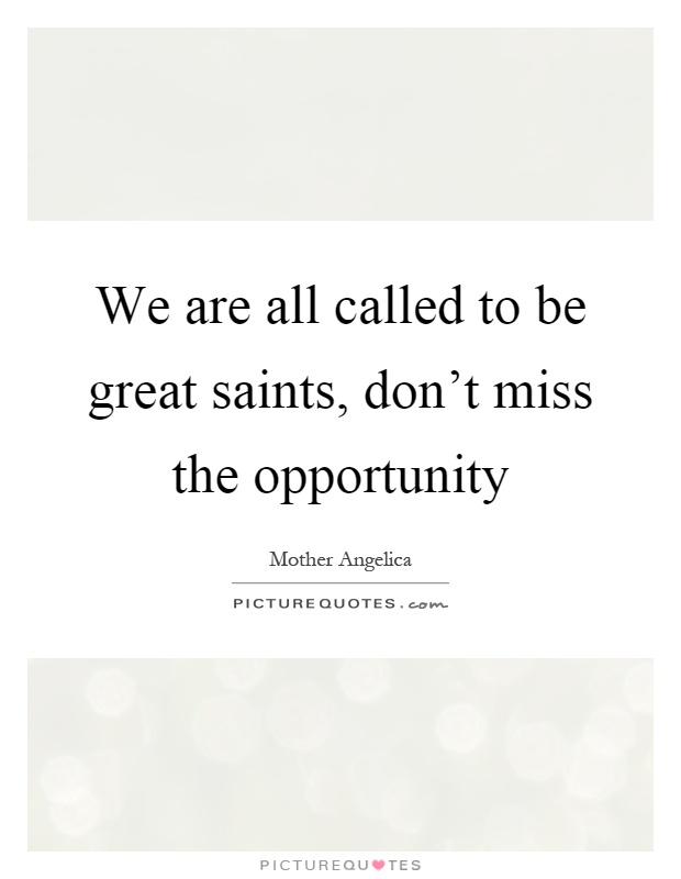 We are all called to be great saints, don't miss the opportunity Picture Quote #1