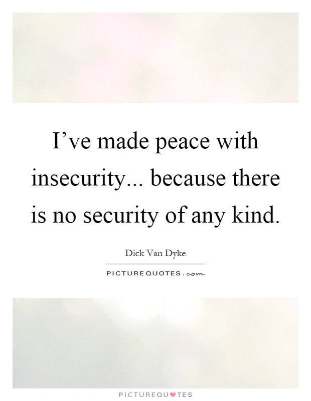 I've made peace with insecurity... because there is no security of any kind Picture Quote #1
