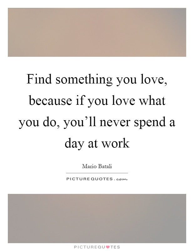 Find something you love, because if you love what you do,...  Picture Quotes