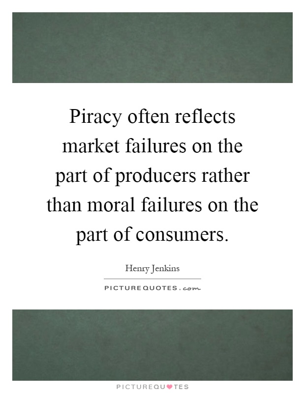 Piracy often reflects market failures on the part of producers rather than moral failures on the part of consumers Picture Quote #1