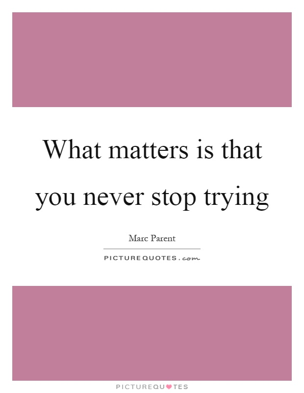 What matters is that you never stop trying Picture Quote #1
