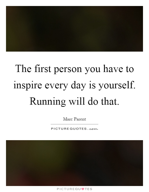 The first person you have to inspire every day is yourself. Running will do that Picture Quote #1