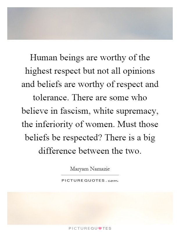 Human beings are worthy of the highest respect but not all opinions and beliefs are worthy of respect and tolerance. There are some who believe in fascism, white supremacy, the inferiority of women. Must those beliefs be respected? There is a big difference between the two Picture Quote #1