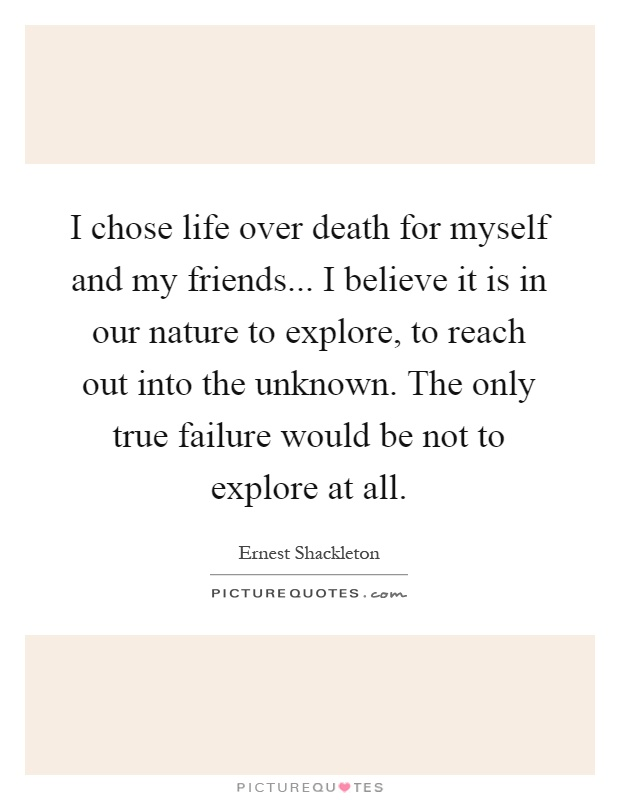 I chose life over death for myself and my friends... I believe it is in our nature to explore, to reach out into the unknown. The only true failure would be not to explore at all Picture Quote #1