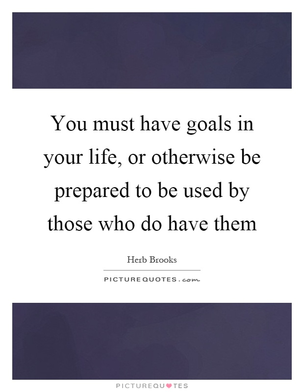 You must have goals in your life, or otherwise be prepared to be used by those who do have them Picture Quote #1