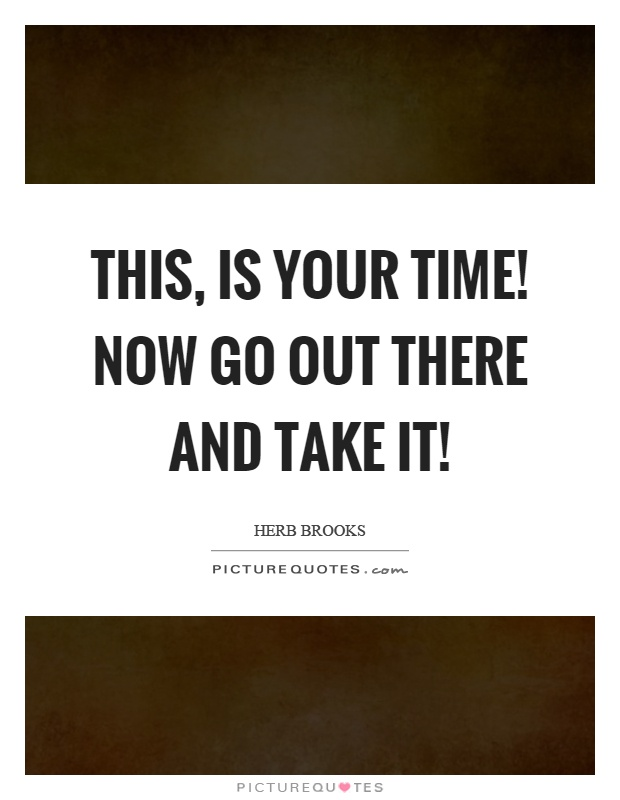 This, is your time! Now go out there and take it! Picture Quote #1