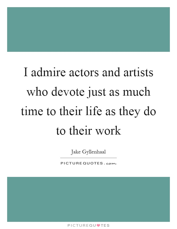 I admire actors and artists who devote just as much time to their life as they do to their work Picture Quote #1