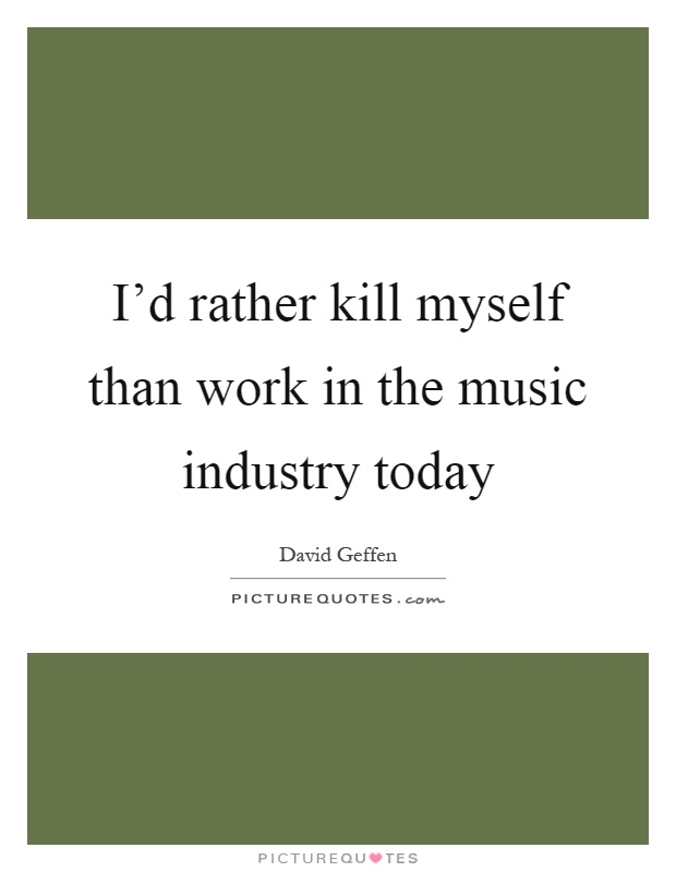 I'd rather kill myself than work in the music industry today Picture Quote #1