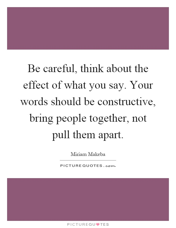 Be careful, think about the effect of what you say. Your words should be constructive, bring people together, not pull them apart Picture Quote #1