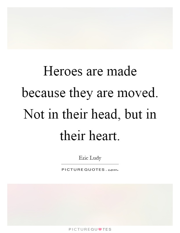 Heroes are made because they are moved. Not in their head, but in their heart Picture Quote #1
