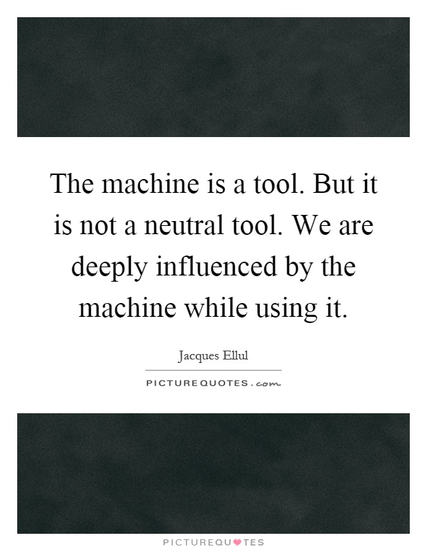 The machine is a tool. But it is not a neutral tool. We are deeply influenced by the machine while using it Picture Quote #1