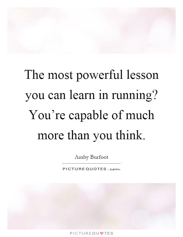 The most powerful lesson you can learn in running? You're capable of much more than you think Picture Quote #1