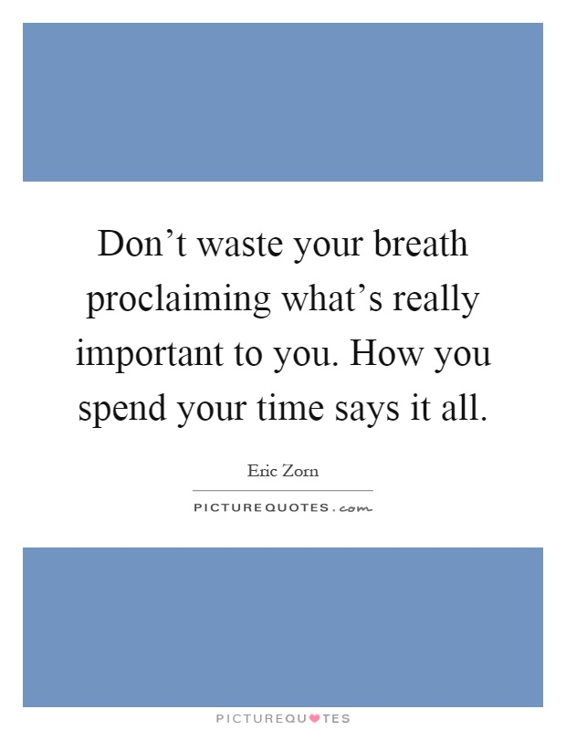Don't waste your breath proclaiming what's really important to you. How you spend your time says it all Picture Quote #1