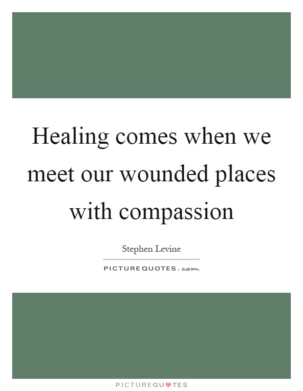 Healing comes when we meet our wounded places with compassion Picture Quote #1