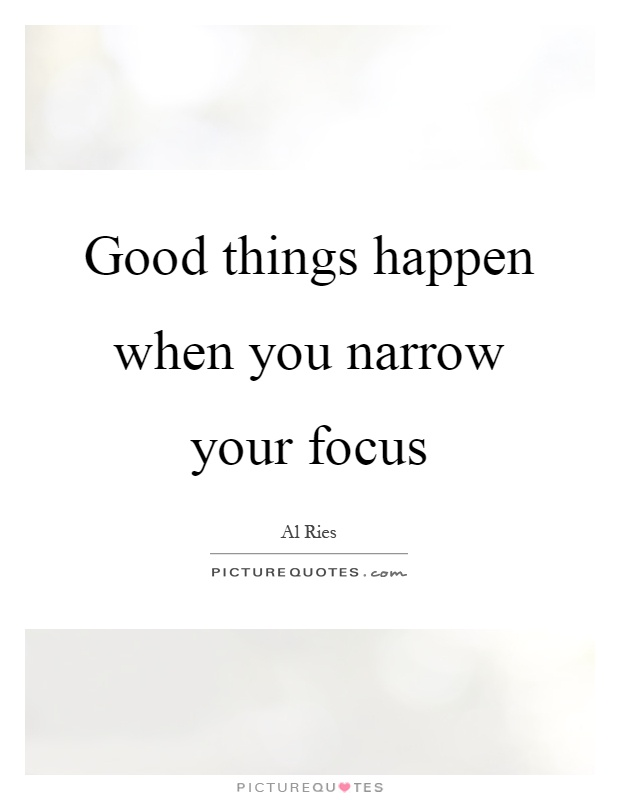 Good things happen when you narrow your focus Picture Quote #1