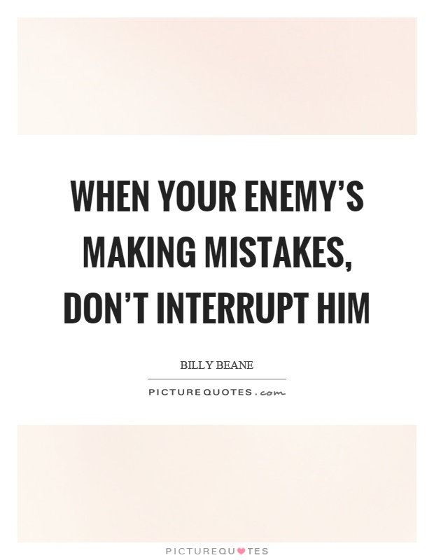 When your enemy's making mistakes, don't interrupt him Picture Quote #1