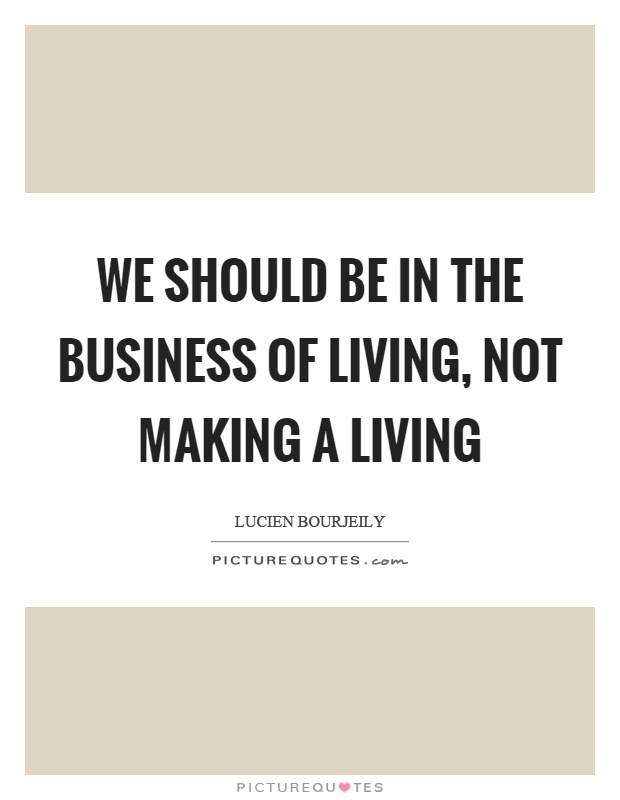 We should be in the business of living, not making a living Picture Quote #1