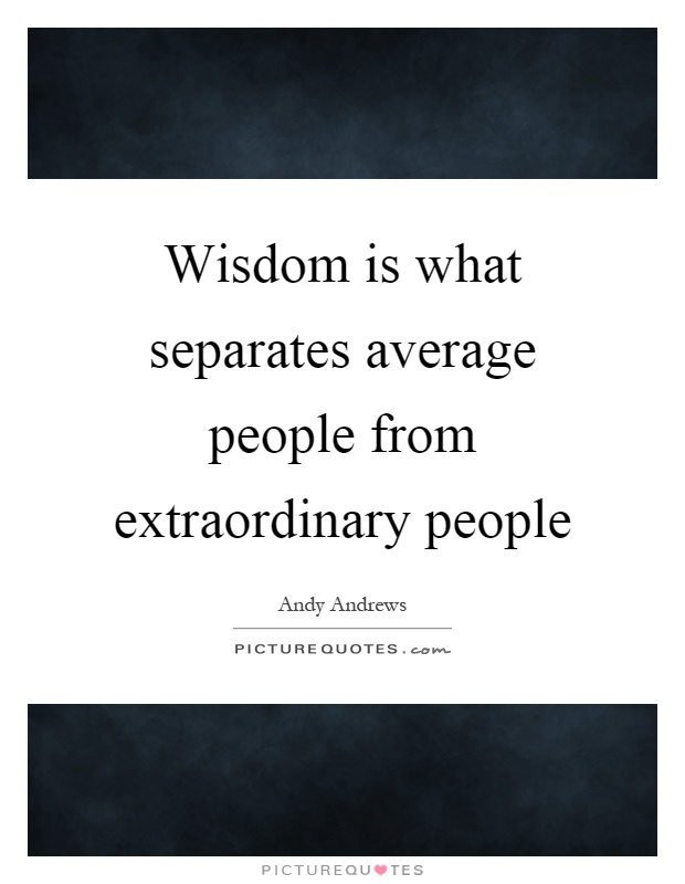 Wisdom is what separates average people from extraordinary people Picture Quote #1