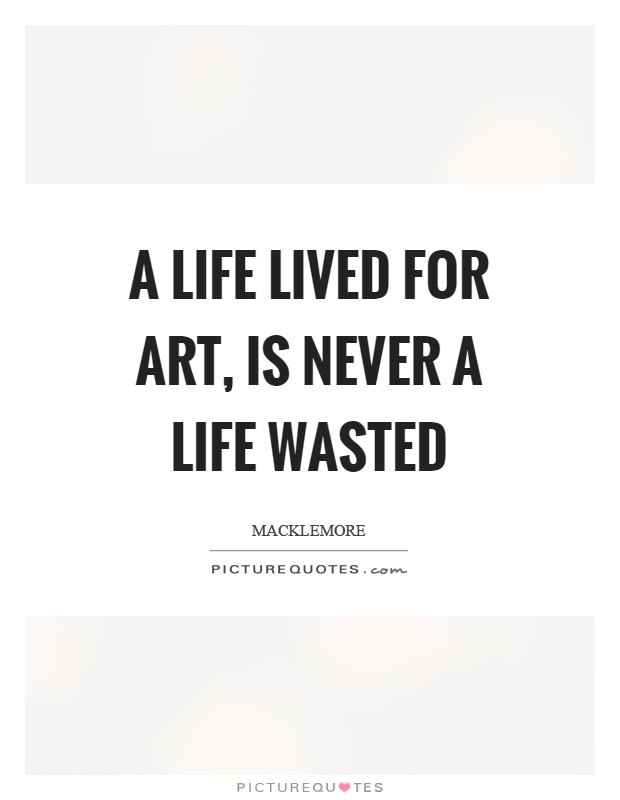 A life lived for art, is never a life wasted Picture Quote #1