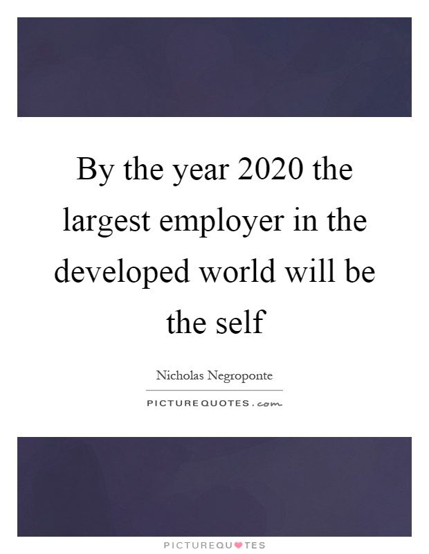 By the year 2020 the largest employer in the developed world will be the self Picture Quote #1