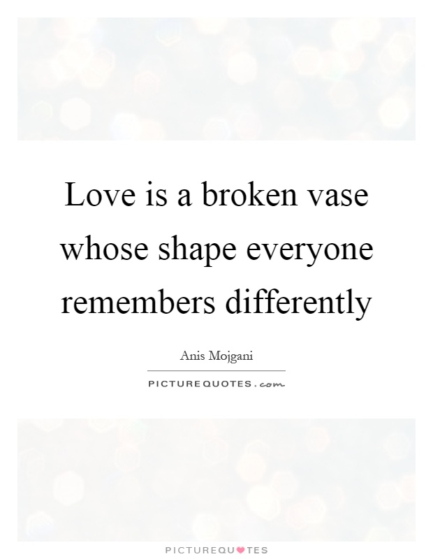 Love is a broken vase whose shape everyone remembers differently Picture Quote #1