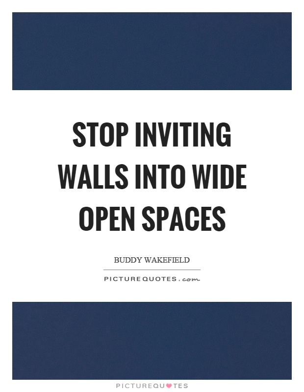 Stop inviting walls into wide open spaces Picture Quote #1