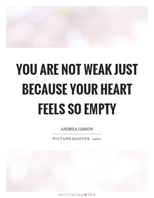 You are not weak just because your heart feels so empty Picture Quote #1