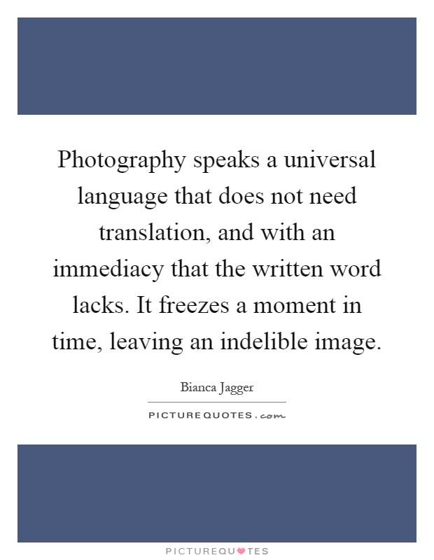 Photography speaks a universal language that does not need translation, and with an immediacy that the written word lacks. It freezes a moment in time, leaving an indelible image Picture Quote #1
