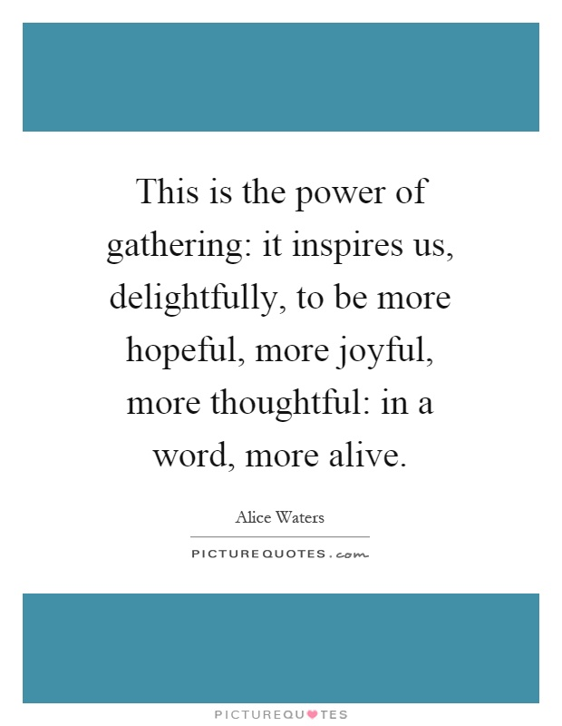 This is the power of gathering: it inspires us, delightfully, to be more hopeful, more joyful, more thoughtful: in a word, more alive Picture Quote #1