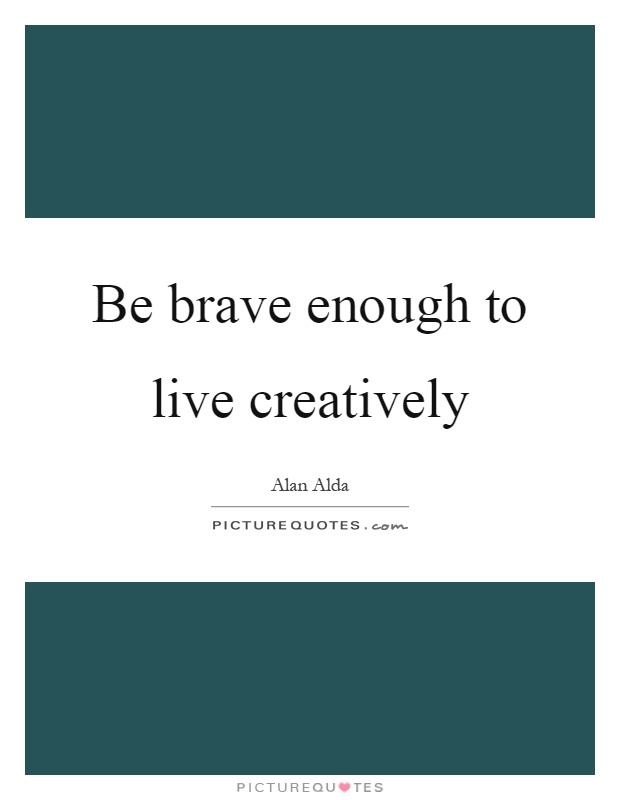 Be brave enough to live creatively Picture Quote #1