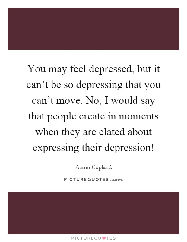 You may feel depressed, but it can't be so depressing that you can't move. No, I would say that people create in moments when they are elated about expressing their depression! Picture Quote #1