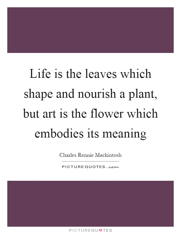 Life is the leaves which shape and nourish a plant, but art is the flower which embodies its meaning Picture Quote #1